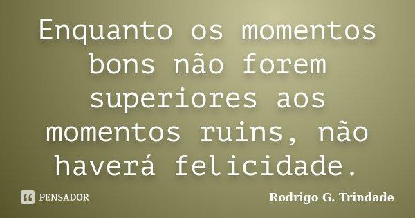 Enquanto os momentos bons não forem superiores aos momentos ruins, não haverá felicidade.... Frase de Rodrigo G. Trindade.