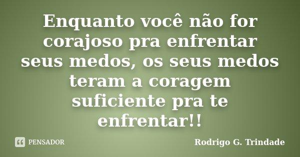 Enquanto você não for corajoso pra enfrentar seus medos, os seus medos teram a coragem suficiente pra te enfrentar!!... Frase de Rodrigo G. Trindade.