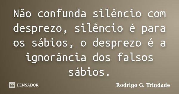 Não confunda silêncio com desprezo, silêncio é para os sábios, o desprezo é a ignorância dos falsos sábios.... Frase de Rodrigo G. Trindade.