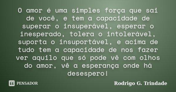 O amor é uma simples força que sai de você, e tem a capacidade de superar o insuperável, esperar o inesperado, tolera o intolerável, suporta o insuportável, e a... Frase de Rodrigo G. Trindade.