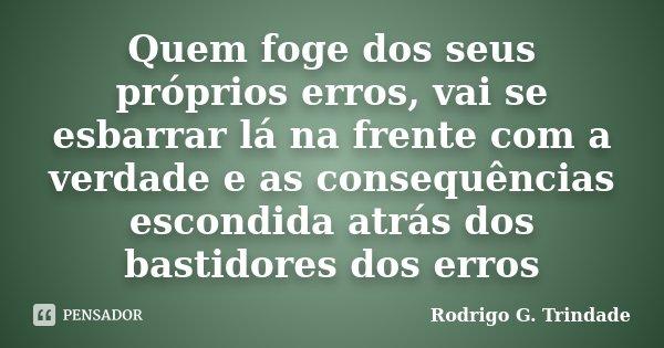 Quem foge dos seus próprios erros, vai se esbarrar lá na frente com a verdade e as consequências escondida atrás dos bastidores dos erros... Frase de Rodrigo G. Trindade.