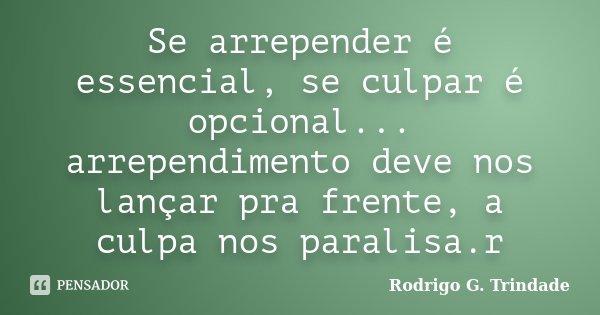 Se arrepender é essencial, se culpar é opcional... arrependimento deve nos lançar pra frente, a culpa nos paralisa.r... Frase de Rodrigo G. Trindade.