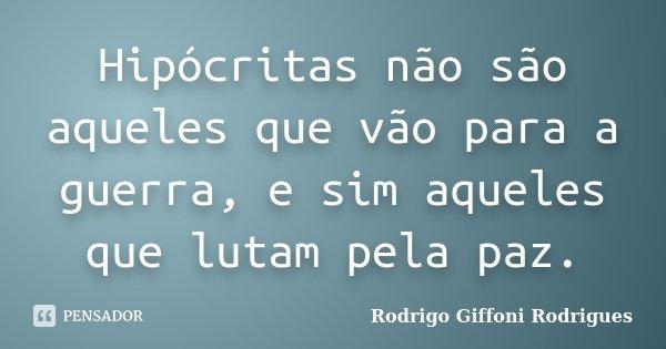Hipócritas não são aqueles que vão para a guerra, e sim aqueles que lutam pela paz.... Frase de Rodrigo Giffoni Rodrigues.