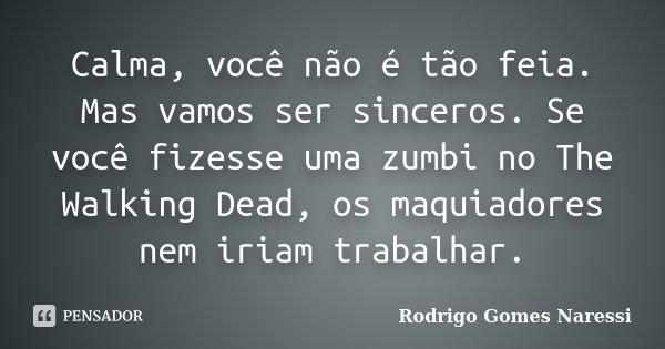 Calma, você não é tão feia. Mas vamos ser sinceros. Se você fizesse uma zumbi no The Walking Dead, os maquiadores nem iriam trabalhar.... Frase de Rodrigo Gomes Naressi.