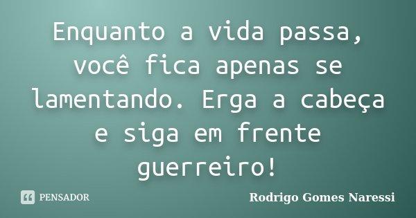 Enquanto a vida passa, você fica apenas se lamentando. Erga a cabeça e siga em frente guerreiro!... Frase de Rodrigo Gomes Naressi.