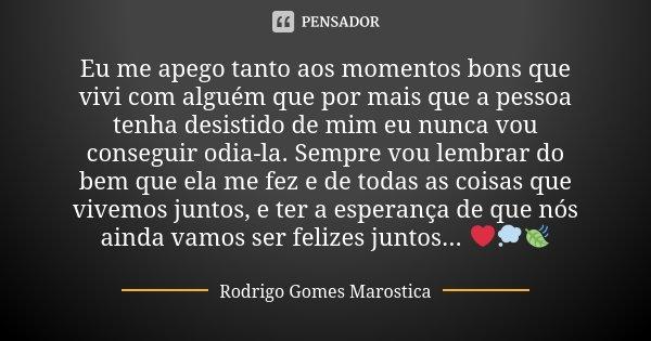 Eu me apego tanto aos momentos bons que vivi com alguém que por mais que a pessoa tenha desistido de mim eu nunca vou conseguir odia-la. Sempre vou lembrar do b... Frase de Rodrigo Gomes Marostica.