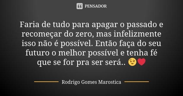 Faria de tudo para apagar o passado e recomeçar do zero, mas infelizmente isso não é possível. Então faça do seu futuro o melhor possível e tenha fé que se for ... Frase de Rodrigo Gomes Marostica.