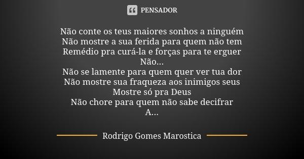 Não conte os teus maiores sonhos a ninguém Não mostre a sua ferida para quem não tem Remédio pra curá-la e forças para te erguer Não... Não se lamente para quem... Frase de Rodrigo Gomes Marostica.
