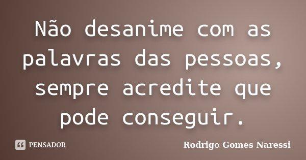 Não desanime com as palavras das pessoas, sempre acredite que pode conseguir.... Frase de Rodrigo Gomes Naressi.