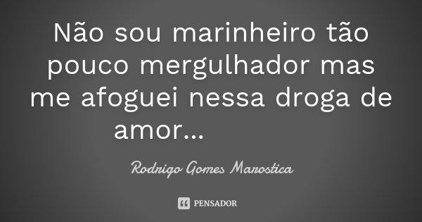 Não sou marinheiro tão pouco mergulhador mas me afoguei nessa droga de amor... 😢😓💔... Frase de Rodrigo Gomes Marostica.