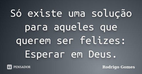 Só existe uma solução para aqueles que querem ser felizes: Esperar em Deus.... Frase de Rodrigo Gomes.