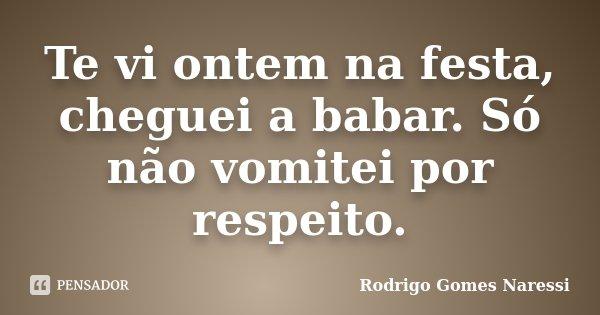Te vi ontem na festa, cheguei a babar. Só não vomitei por respeito.... Frase de Rodrigo Gomes Naressi.