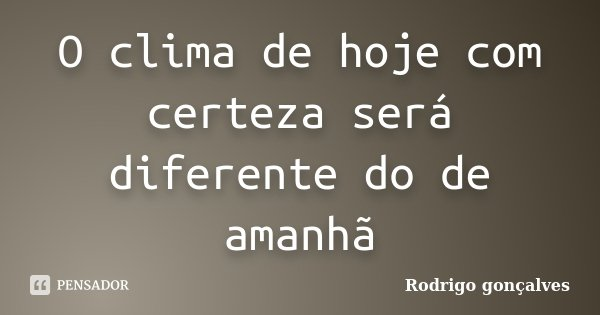 O clima de hoje com certeza será diferente do de amanhã... Frase de Rodrigo gonçalves.