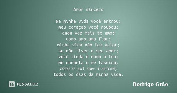 Amor sincero Na minha vida você entrou; meu coração você roubou; cada vez mais te amo; como amo uma flor; minha vida não tem valor; se não tiver o seu amor; voc... Frase de Rodrigo Grão.