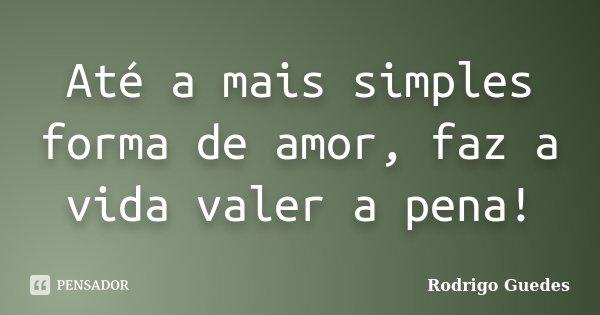 Até a mais simples forma de amor, faz a vida valer a pena!... Frase de rodrigo guedes.