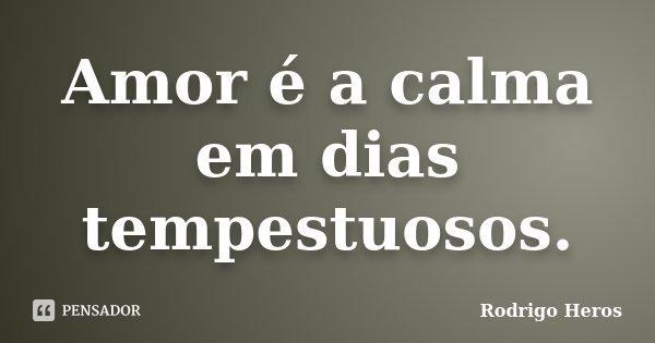 Amor é a calma em dias tempestuosos.... Frase de _Rodrigo Heros_.