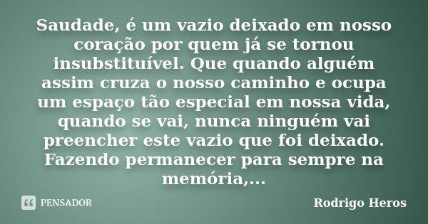Saudade, é um vazio deixado em nosso coração por quem já se tornou insubstituível. Que quando alguém assim cruza o nosso caminho e ocupa um espaço tão especial ... Frase de Rodrigo Heros.