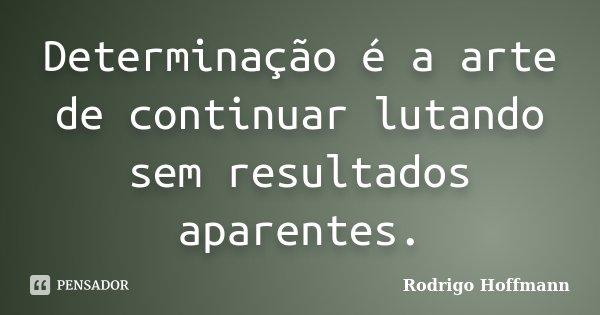 Determinação é a arte de continuar lutando sem resultados aparentes.... Frase de Rodrigo Hoffmann.