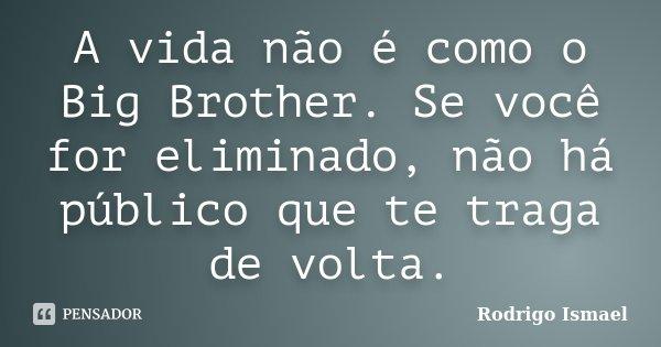 A vida não é como o Big Brother. Se você for eliminado, não há público que te traga de volta.... Frase de Rodrigo Ismael.