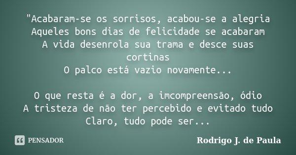 """""""Acabaram-se os sorrisos, acabou-se a alegria Aqueles bons dias de felicidade se acabaram A vida desenrola sua trama e desce suas cortinas O palco está vaz... Frase de Rodrigo J. de Paula."""