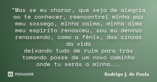 """""""Mas se eu chorar, que seja de alegria ao te conhecer, reencontrei minha paz meu sossego, minha calma, minha alma meu espirito renasceu, sou eu denovo rena... Frase de Rodrigo J. de Paula."""