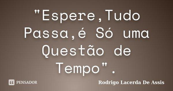 """""""Espere,Tudo Passa,é Só uma Questão de Tempo"""".... Frase de Rodrigo Lacerda De Assis."""
