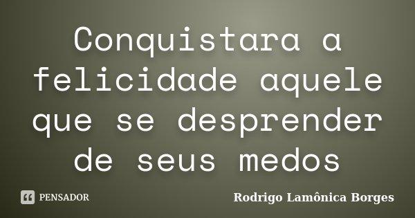 Conquistara a felicidade aquele que se desprender de seus medos... Frase de Rodrigo Lamônica Borges.