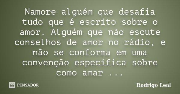 Namore alguém que desafia tudo que é escrito sobre o amor. Alguém que não escute conselhos de amor no rádio, e não se conforma em uma convenção específica sobre... Frase de Rodrigo Leal.