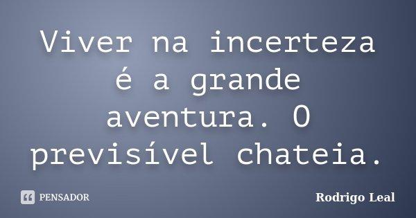 Viver na incerteza é a grande aventura. O previsível chateia.... Frase de Rodrigo Leal.