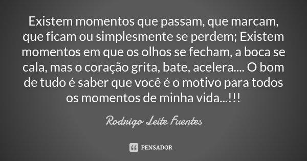 Existem momentos que passam, que marcam, que ficam ou simplesmente se perdem; Existem momentos em que os olhos se fecham, a boca se cala, mas o coração grita, b... Frase de Rodrigo Leite Fuentes.