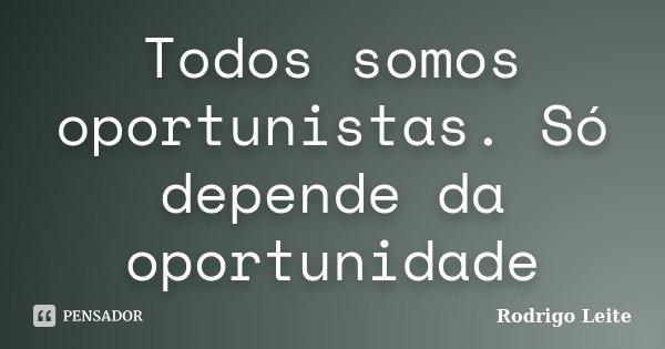 Todos somos oportunistas. Só depende da oportunidade... Frase de Rodrigo Leite.