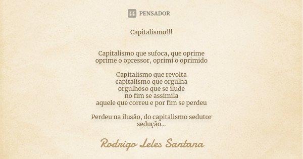 Capitalismo!!! Capitalismo que sufoca, que oprime oprime o opressor, oprimi o oprimido Capitalismo que revolta capitalismo que orgulha orgulhoso que se ilude no... Frase de Rodrigo Leles Santana.