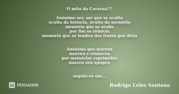 O mito da Caverna!!! Anônimo ser, ser que se oculta oculta da história, oculta da memória memória que se acaba por fim se reinicia memória que se lembra das fra... Frase de Rodrigo Leles Santana.