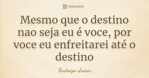 Mesmo que o destino nao seja eu é voce, por voce eu enfreitarei até o destino... Frase de Rodrigo Lemos.