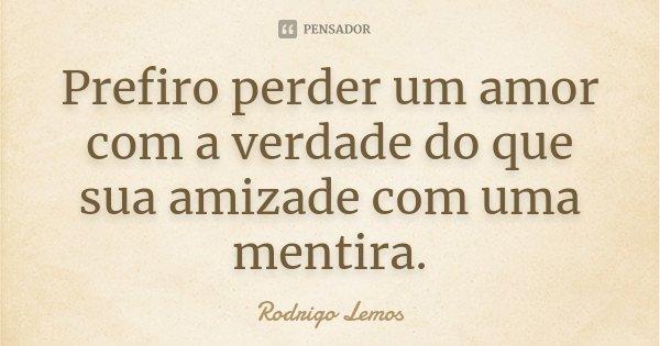 Prefiro perder um amor com a verdade do que sua amizade com uma mentira.... Frase de Rodrigo Lemos.