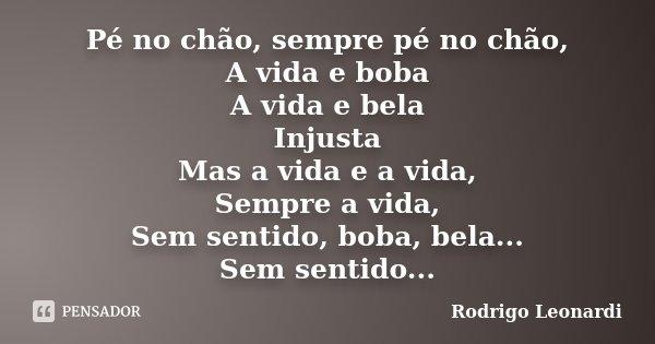 Pé no chão, sempre pé no chão, A vida e boba A vida e bela Injusta Mas a vida e a vida, Sempre a vida, Sem sentido, boba, bela... Sem sentido...... Frase de Rodrigo Leonardi.