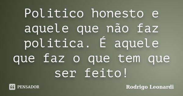 Politico honesto e aquele que não faz politica. É aquele que faz o que tem que ser feito!... Frase de Rodrigo Leonardi.