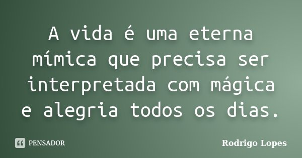 A vida é uma eterna mímica que precisa ser interpretada com mágica e alegria todos os dias.... Frase de Rodrigo Lopes.