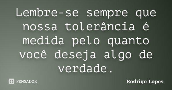 Lembre-se sempre que nossa tolerância é medida pelo quanto você deseja algo de verdade.... Frase de Rodrigo Lopes.