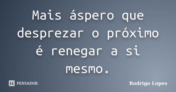 Mais áspero que desprezar o próximo é renegar a si mesmo.... Frase de Rodrigo Lopes.