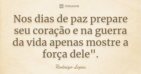 """Nos dias de paz prepare seu coração e na guerra da vida apenas mostre a força dele"""".... Frase de Rodrigo Lopes."""