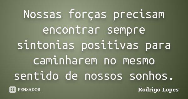 Nossas forças precisam encontrar sempre sintonias positivas para caminharem no mesmo sentido de nossos sonhos.... Frase de Rodrigo Lopes.