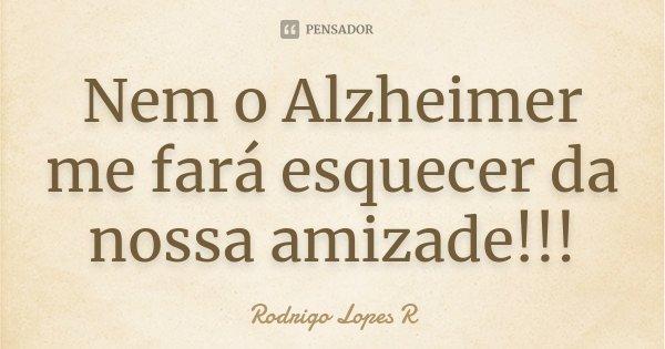Nem o Alzheimer me fará esquecer da nossa amizade!!!... Frase de Rodrigo Lopes R.