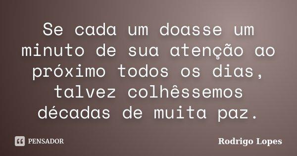 Se cada um doasse um minuto de sua atenção ao próximo todos os dias, talvez colhêssemos décadas de muita paz.... Frase de Rodrigo Lopes.