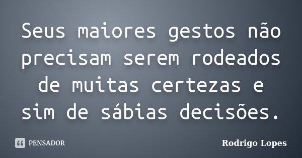 Seus maiores gestos não precisam serem rodeados de muitas certezas e sim de sábias decisões.... Frase de Rodrigo Lopes.