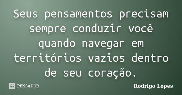 Seus pensamentos precisam sempre conduzir você quando navegar em territórios vazios dentro de seu coração.... Frase de Rodrigo Lopes.