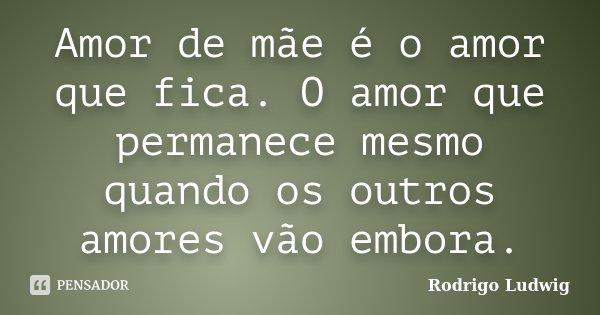 Amor de mãe é o amor que fica. O amor que permanece mesmo quando os outros amores vão embora.... Frase de Rodrigo Ludwig.
