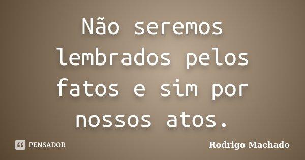 Não seremos lembrados pelos fatos e sim por nossos atos.... Frase de Rodrigo Machado.