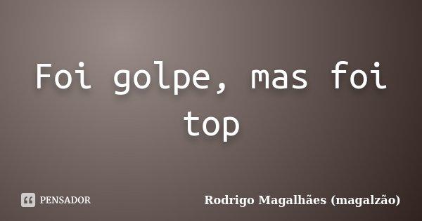 Foi golpe, mas foi top... Frase de Rodrigo Magalhães (magalzão).