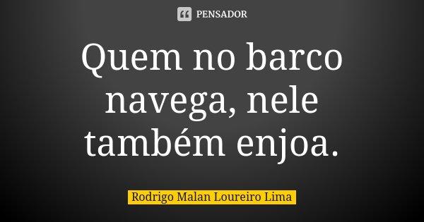 Quem no barco navega, nele também enjoa.... Frase de Rodrigo Malan Loureiro Lima.
